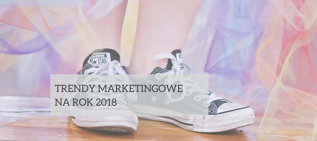Trendy marketingowe 2018